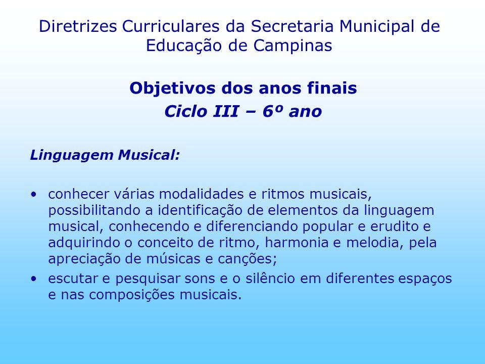 Diretrizes Curriculares da Secretaria Municipal de Educação de Campinas Objetivos dos anos finais Ciclo III – 6º ano Linguagem Musical: conhecer vária