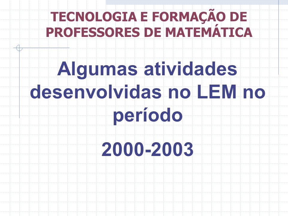 Algumas atividades desenvolvidas no LEM no período 2000-2003 TECNOLOGIA E FORMAÇÃO DE PROFESSORES DE MATEMÁTICA