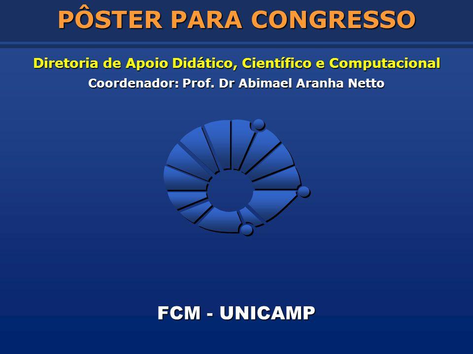 Diretoria de Apoio Didático, Científico e Computacional Coordenador: Prof. Dr Abimael Aranha Netto FCM - UNICAMP PÔSTER PARA CONGRESSO
