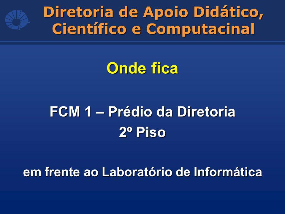 FCM 1 – Prédio da Diretoria 2º Piso em frente ao Laboratório de Informática Diretoria de Apoio Didático, Científico e Computacinal Onde fica
