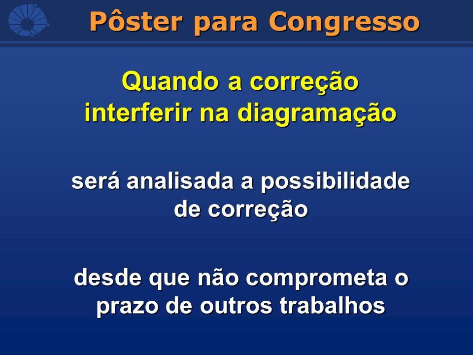 Pôster para Congresso Quando a correção interferir na diagramação será analisada a possibilidade de correção desde que não comprometa o prazo de outro