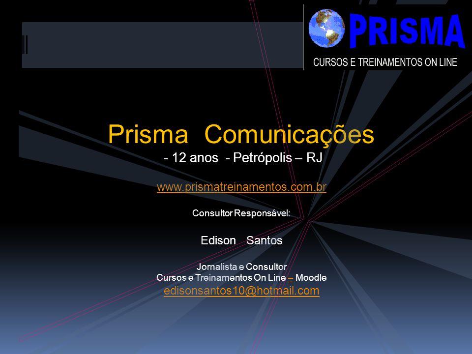 Prisma Comunicações - 12 anos - Petrópolis – RJ www.prismatreinamentos.com.br Consultor Responsável: Edison Santos Jornalista e Consultor Cursos e Treinamentos On Line – Moodle– edisonsantos10@hotmail.com