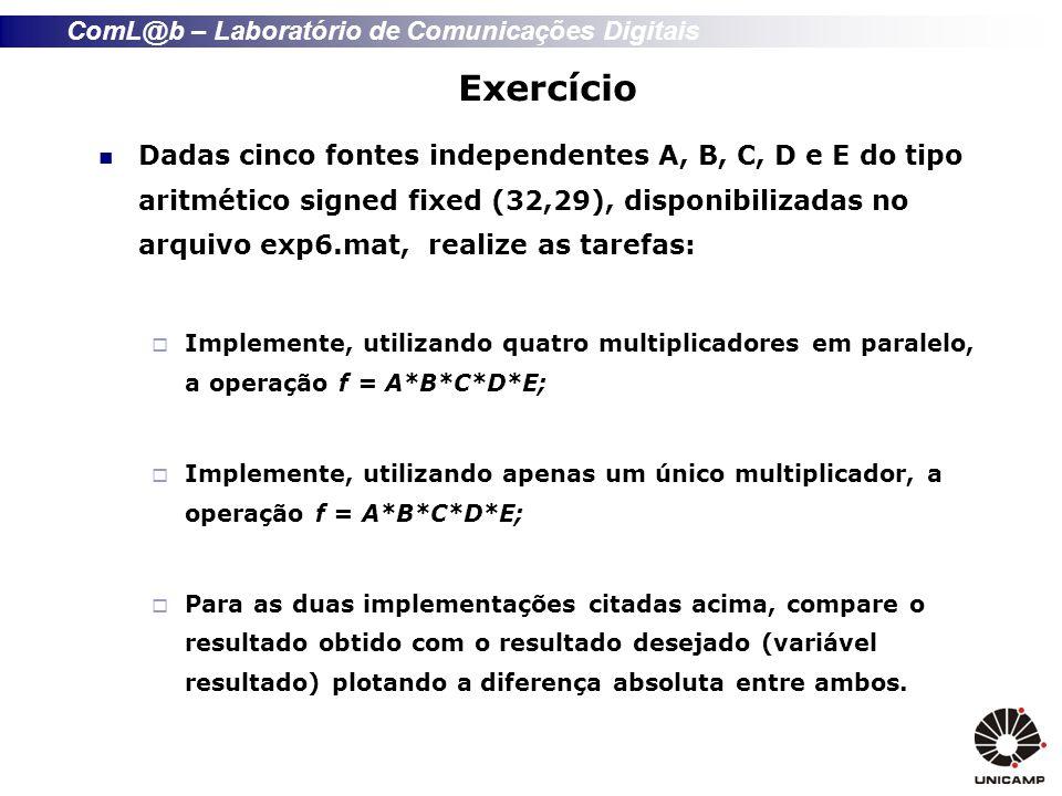 ComL@b – Laboratório de Comunicações Digitais Exercício Dadas cinco fontes independentes A, B, C, D e E do tipo aritmético signed fixed (32,29), disponibilizadas no arquivo exp6.mat, realize as tarefas: Implemente, utilizando quatro multiplicadores em paralelo, a operação f = A*B*C*D*E; Implemente, utilizando apenas um único multiplicador, a operação f = A*B*C*D*E; Para as duas implementações citadas acima, compare o resultado obtido com o resultado desejado (variável resultado) plotando a diferença absoluta entre ambos.