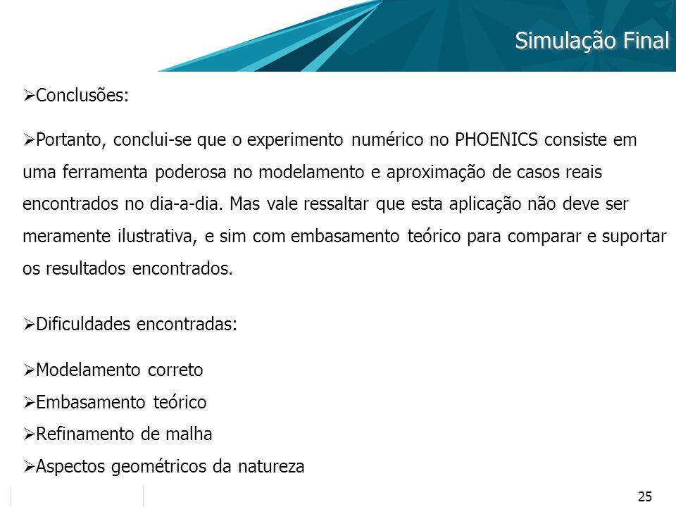 25 Simulação Final Conclusões: Portanto, conclui-se que o experimento numérico no PHOENICS consiste em uma ferramenta poderosa no modelamento e aproxi