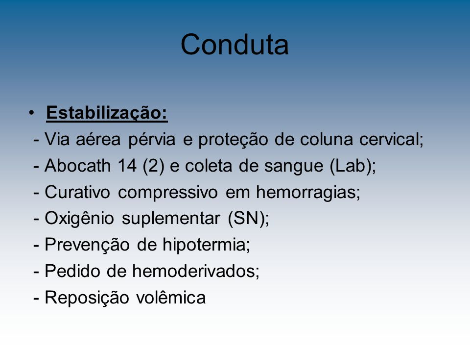 Conduta Exames diagnósticos e monitorização: - Sondagem vesical; - Sondagem naso ou oro-gástrica; - HT, HB, Amilase, EPU, Tipagem, BHCG - Rx LPD X USG X TC Observação