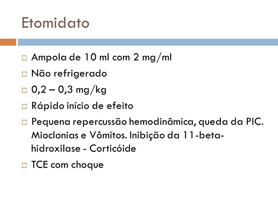 Etomidato Ampola de 10 ml com 2 mg/ml Não refrigerado 0,2 – 0,3 mg/kg Rápido início de efeito Pequena repercussão hemodinâmica, queda da PIC. Miocloni