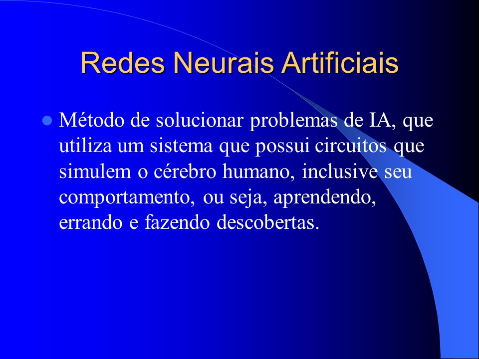 Redes Neurais Artificiais Método de solucionar problemas de IA, que utiliza um sistema que possui circuitos que simulem o cérebro humano, inclusive seu comportamento, ou seja, aprendendo, errando e fazendo descobertas.