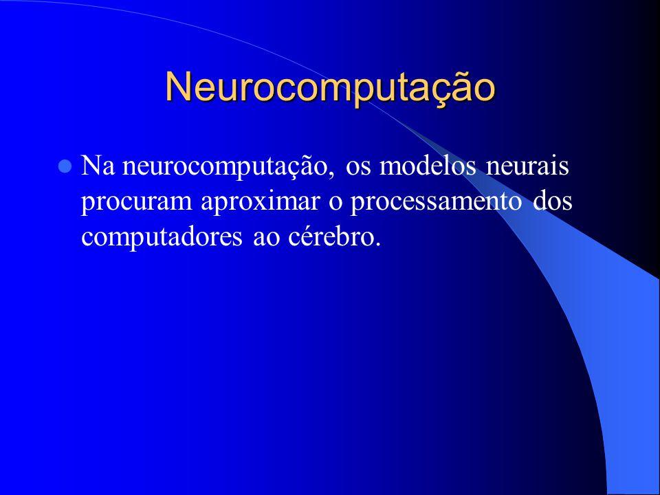 Neurocomputação Na neurocomputação, os modelos neurais procuram aproximar o processamento dos computadores ao cérebro.