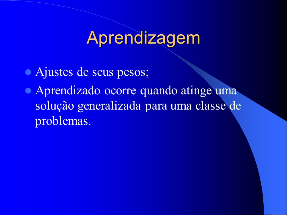 Aprendizagem Ajustes de seus pesos; Aprendizado ocorre quando atinge uma solução generalizada para uma classe de problemas.