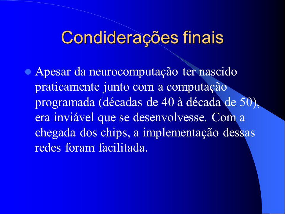 Condiderações finais Apesar da neurocomputação ter nascido praticamente junto com a computação programada (décadas de 40 à década de 50), era inviável