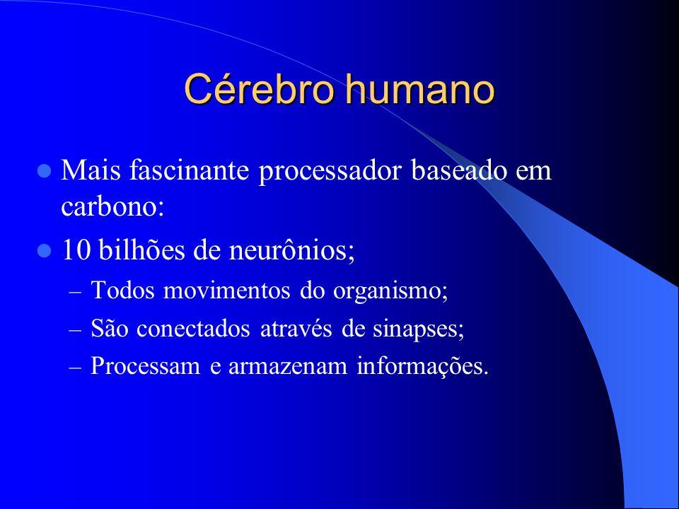 Cérebro humano Mais fascinante processador baseado em carbono: 10 bilhões de neurônios; – Todos movimentos do organismo; – São conectados através de sinapses; – Processam e armazenam informações.