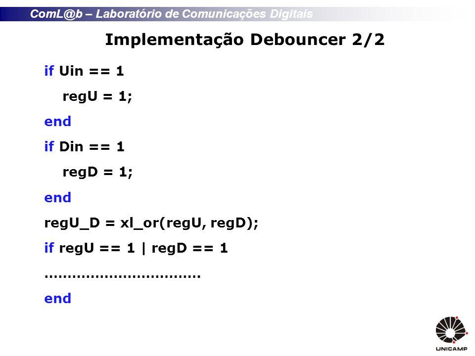 ComL@b – Laboratório de Comunicações Digitais Implementação Debouncer 2/2 if Uin == 1 regU = 1; end if Din == 1 regD = 1; end regU_D = xl_or(regU, reg