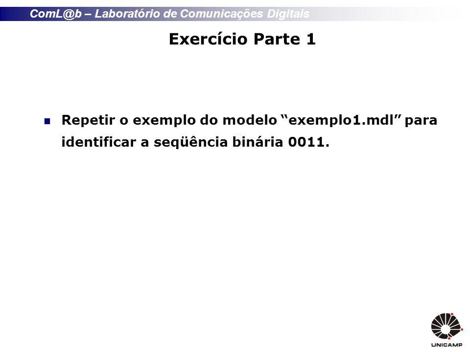 ComL@b – Laboratório de Comunicações Digitais Exercício Parte 1 Repetir o exemplo do modelo exemplo1.mdl para identificar a seqüência binária 0011.