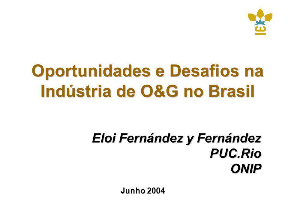 Oportunidades e Desafios na Indústria de O&G no Brasil Eloi Fernández y Fernández PUC.RioONIP Junho 2004