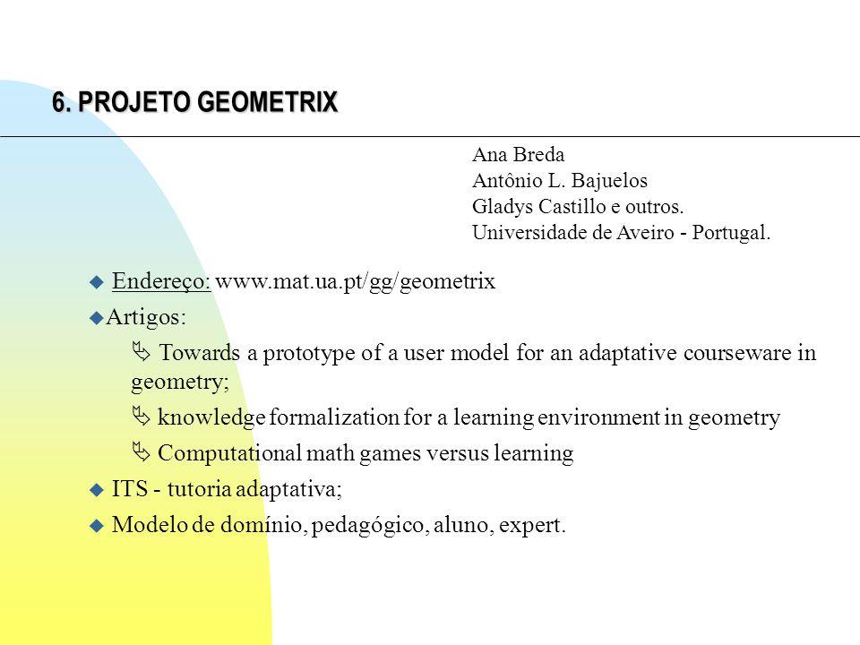 6. PROJETO GEOMETRIX Ana Breda Antônio L. Bajuelos Gladys Castillo e outros. Universidade de Aveiro - Portugal. u Endereço: www.mat.ua.pt/gg/geometrix
