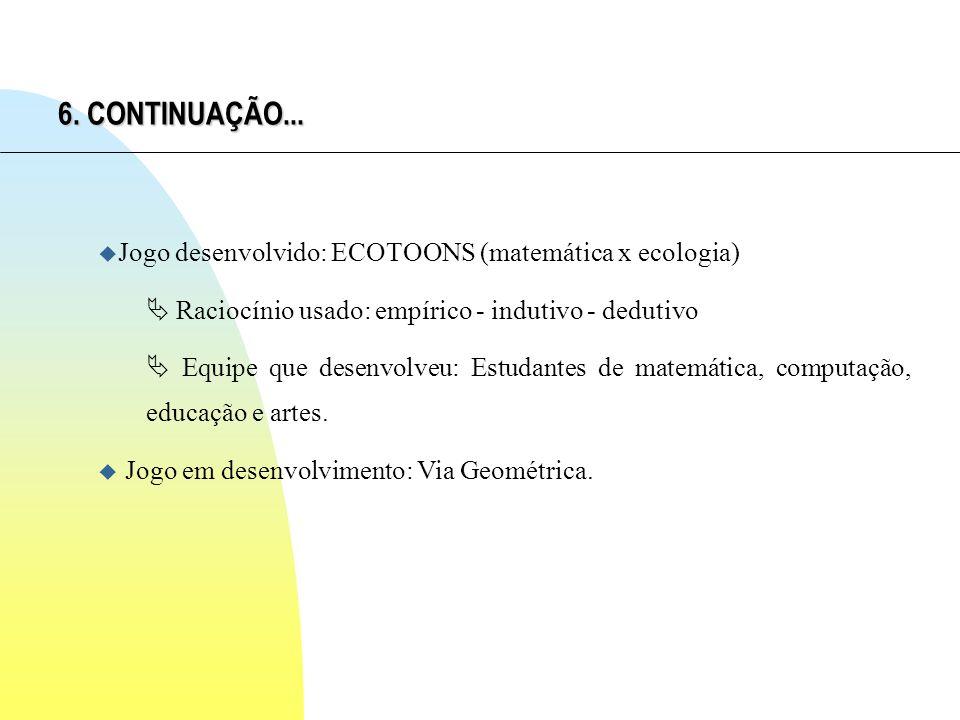 6. CONTINUAÇÃO... u Jogo desenvolvido: ECOTOONS (matemática x ecologia) Raciocínio usado: empírico - indutivo - dedutivo Equipe que desenvolveu: Estud