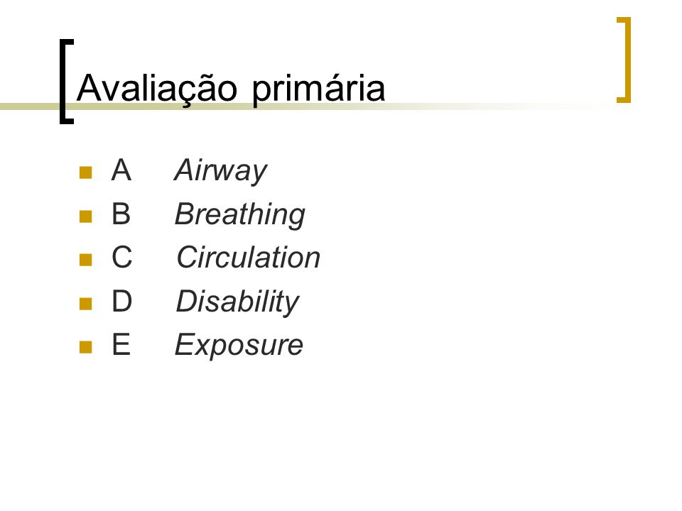 Avaliação primária A Airway B Breathing C Circulation D Disability E Exposure