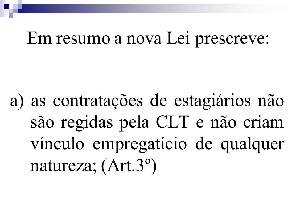 Em resumo a nova Lei prescreve: a) as contratações de estagiários não são regidas pela CLT e não criam vínculo empregatício de qualquer natureza; (Art.3º)