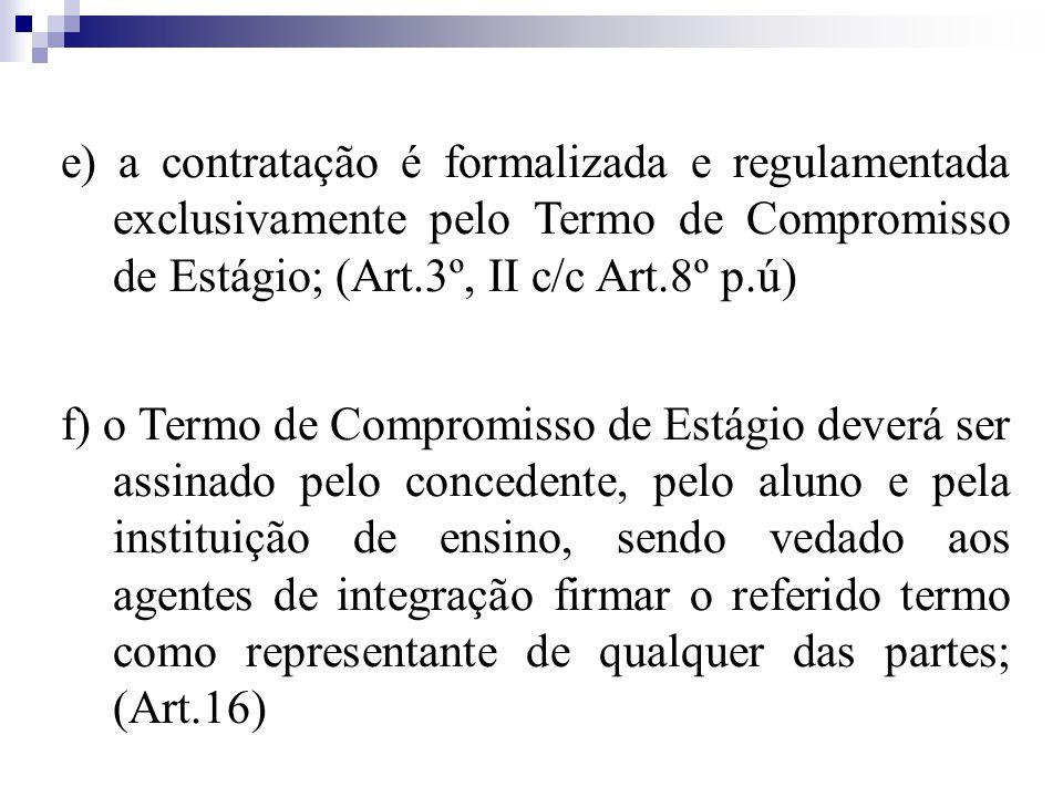 e) a contratação é formalizada e regulamentada exclusivamente pelo Termo de Compromisso de Estágio; (Art.3º, II c/c Art.8º p.ú) f) o Termo de Compromisso de Estágio deverá ser assinado pelo concedente, pelo aluno e pela instituição de ensino, sendo vedado aos agentes de integração firmar o referido termo como representante de qualquer das partes; (Art.16)