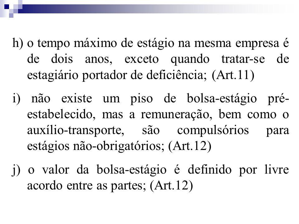 h) o tempo máximo de estágio na mesma empresa é de dois anos, exceto quando tratar-se de estagiário portador de deficiência; (Art.11) i) não existe um piso de bolsa-estágio pré- estabelecido, mas a remuneração, bem como o auxílio-transporte, são compulsórios para estágios não-obrigatórios; (Art.12) j) o valor da bolsa-estágio é definido por livre acordo entre as partes; (Art.12)