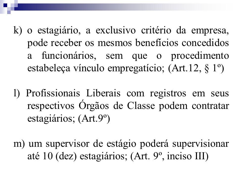k) o estagiário, a exclusivo critério da empresa, pode receber os mesmos benefícios concedidos a funcionários, sem que o procedimento estabeleça vínculo empregatício; (Art.12, § 1º) l) Profissionais Liberais com registros em seus respectivos Órgãos de Classe podem contratar estagiários; (Art.9º) m) um supervisor de estágio poderá supervisionar até 10 (dez) estagiários; (Art.