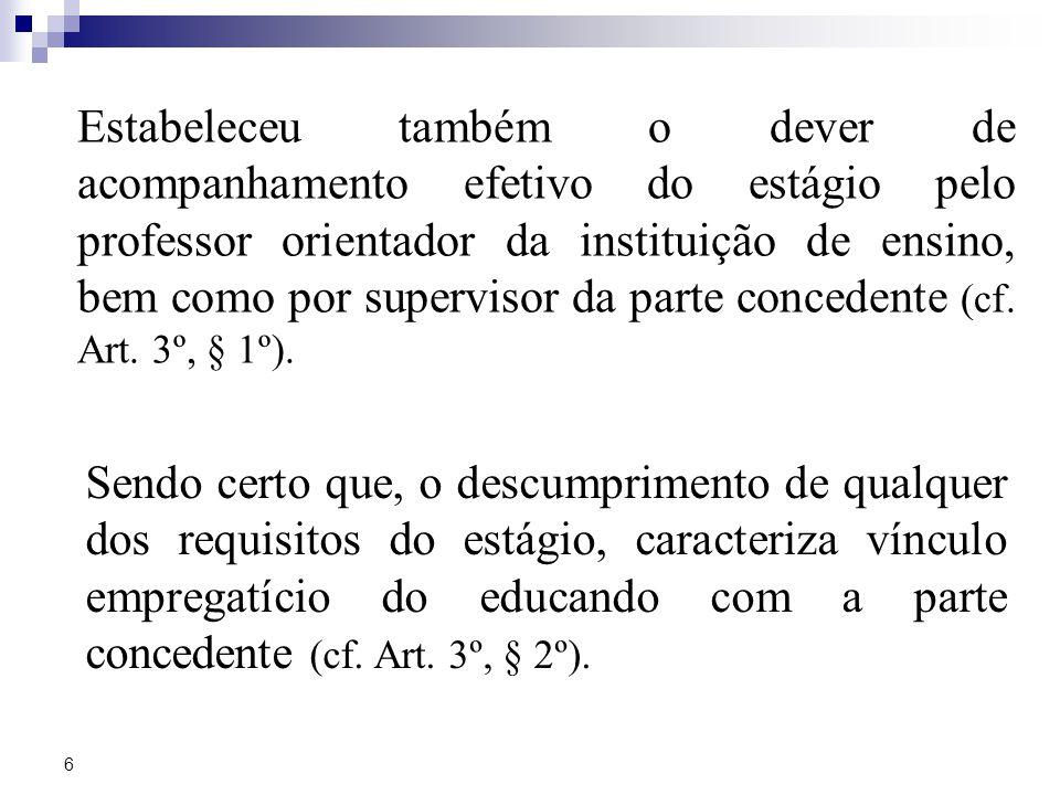6 Estabeleceu também o dever de acompanhamento efetivo do estágio pelo professor orientador da instituição de ensino, bem como por supervisor da parte concedente (cf.