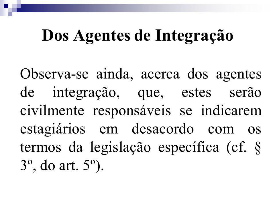 Dos Agentes de Integração Observa-se ainda, acerca dos agentes de integração, que, estes serão civilmente responsáveis se indicarem estagiários em desacordo com os termos da legislação específica (cf.