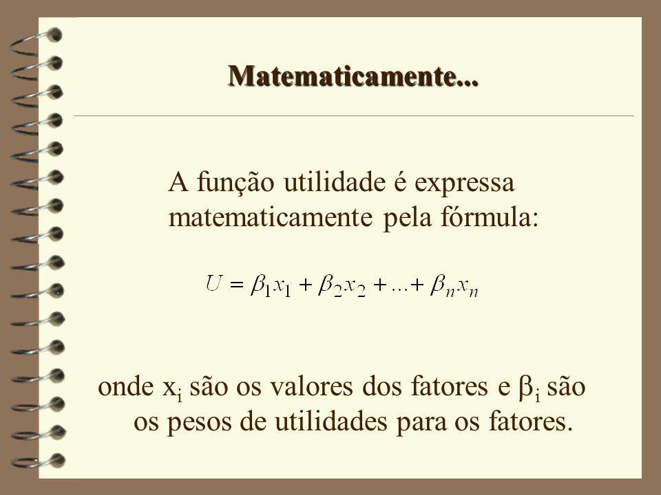 Matematicamente... A função utilidade é expressa matematicamente pela fórmula: onde x i são os valores dos fatores e i são os pesos de utilidades para