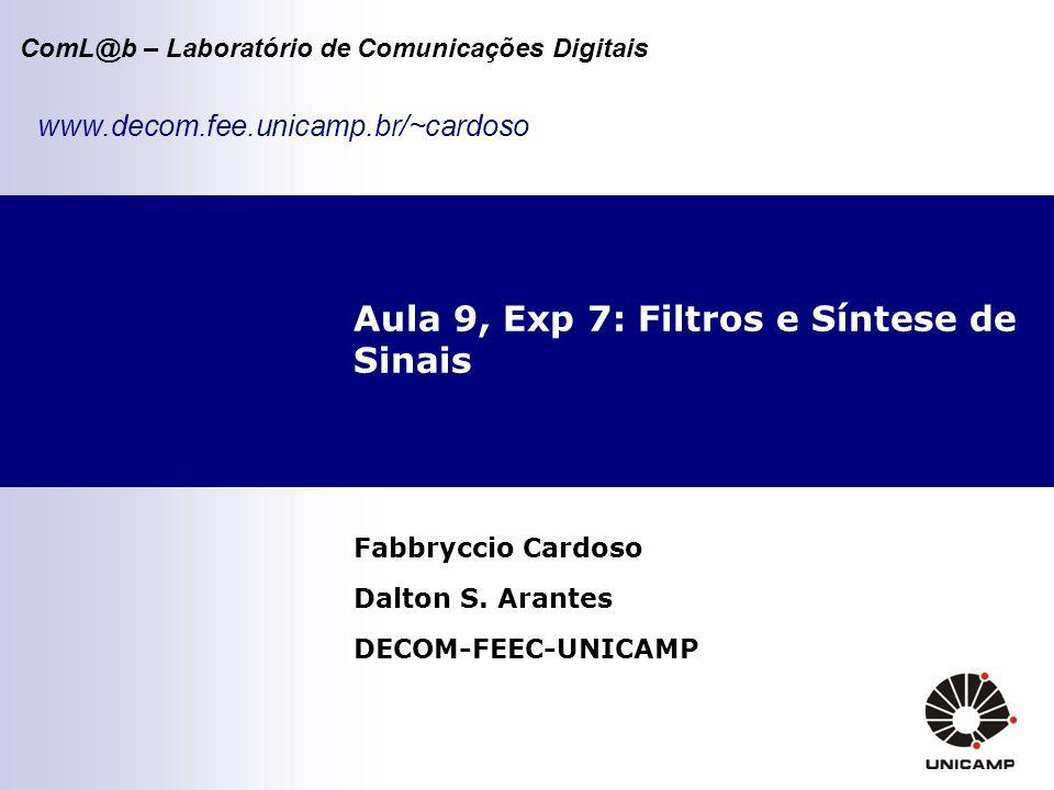 ComL@b – Laboratório de Comunicações Digitais Aula 9, Exp 7: Filtros e Síntese de Sinais Fabbryccio Cardoso Dalton S. Arantes DECOM-FEEC-UNICAMP www.d