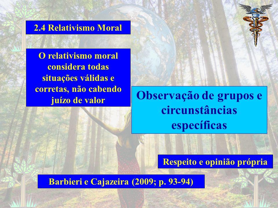 2.4 Relativismo Moral O relativismo moral considera todas situações válidas e corretas, não cabendo juízo de valor Observação de grupos e circunstâncias específicas Respeito e opinião própria Barbieri e Cajazeira (2009; p.