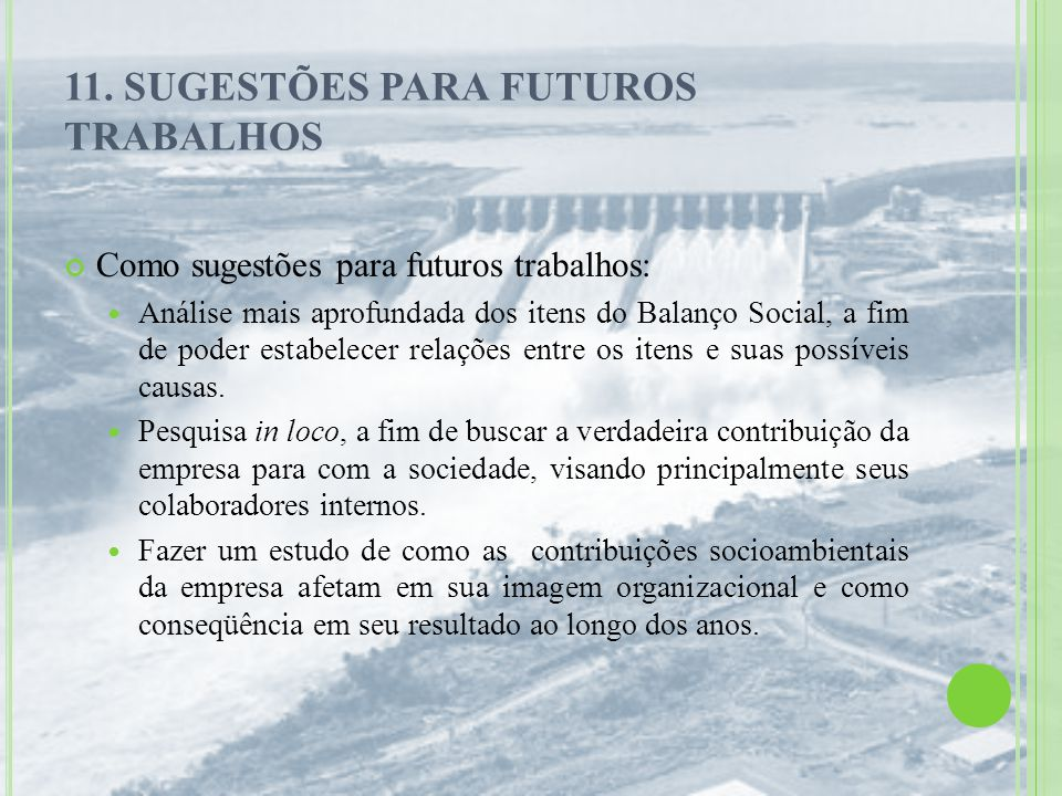 11. SUGESTÕES PARA FUTUROS TRABALHOS Como sugestões para futuros trabalhos: Análise mais aprofundada dos itens do Balanço Social, a fim de poder estab