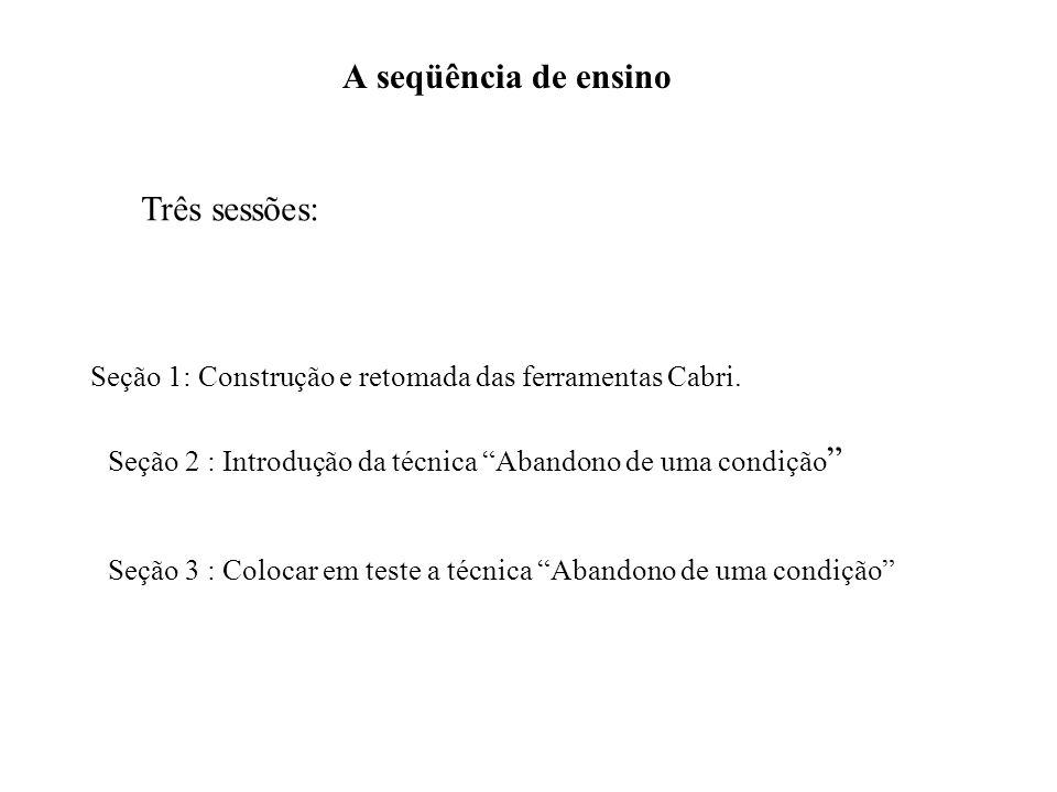 A seqüência de ensino Três sessões: Seção 1: Construção e retomada das ferramentas Cabri. Seção 2 : Introdução da técnica Abandono de uma condição Seç