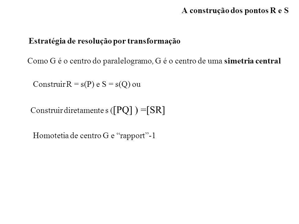 A construção dos pontos R e S Estratégia de resolução por transformação Como G é o centro do paralelogramo, G é o centro de uma simetria central Const