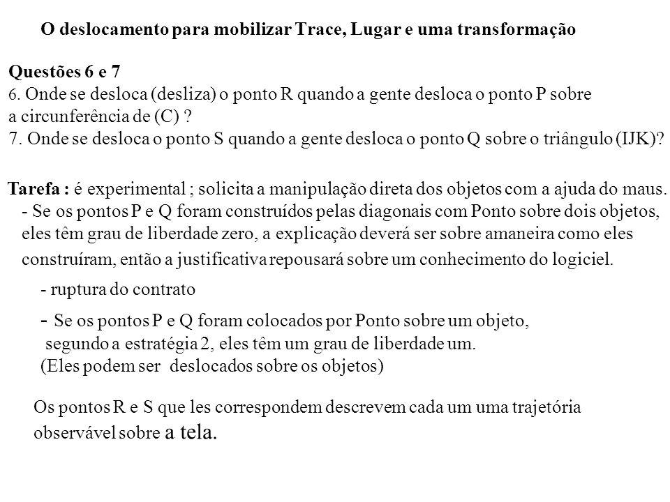 O deslocamento para mobilizar Trace, Lugar e uma transformação Questões 6 e 7 6. Onde se desloca (desliza) o ponto R quando a gente desloca o ponto P