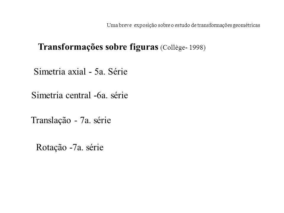 Uma breve exposição sobre o estudo de transformações geométricas Simetria axial - 5a. Série Simetria central -6a. série Translação - 7a. série Rotação