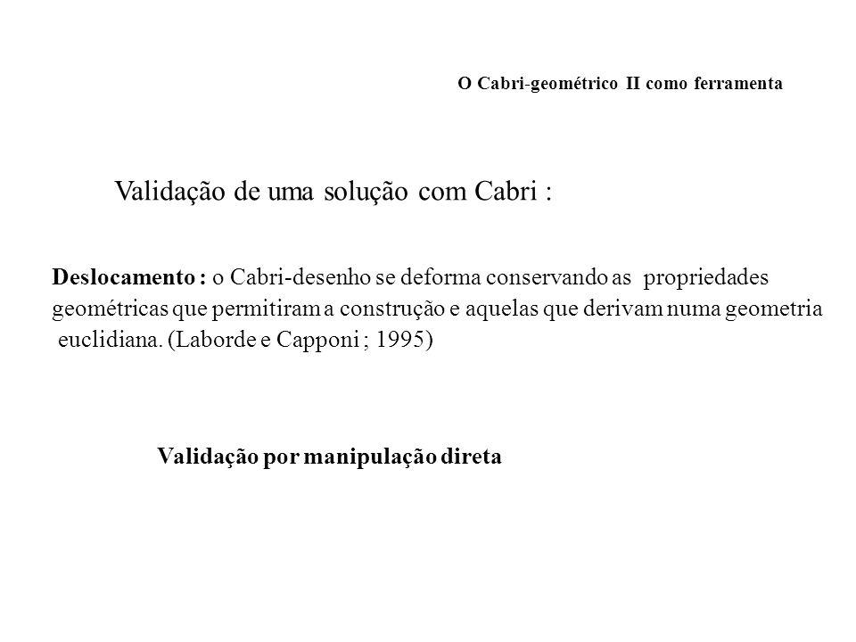 O Cabri-geométrico II como ferramenta Validação de uma solução com Cabri : Deslocamento : o Cabri-desenho se deforma conservando as propriedades geomé
