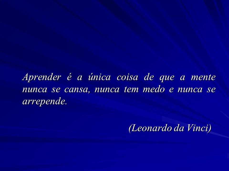 Aprender é a única coisa de que a mente nunca se cansa, nunca tem medo e nunca se arrepende. (Leonardo da Vinci)