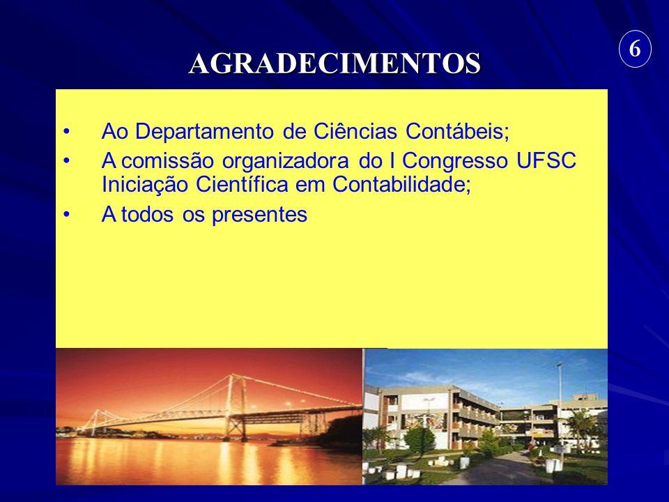AGRADECIMENTOS 6 Ao Departamento de Ciências Contábeis; A comissão organizadora do I Congresso UFSC Iniciação Científica em Contabilidade; A todos os