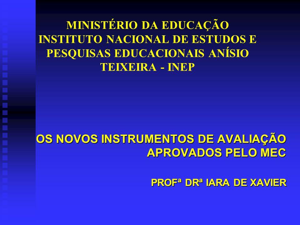 MINISTÉRIO DA EDUCAÇÃO INSTITUTO NACIONAL DE ESTUDOS E PESQUISAS EDUCACIONAIS ANÍSIO TEIXEIRA - INEP OS NOVOS INSTRUMENTOS DE AVALIAÇÃO APROVADOS PELO MEC PROFª DRª IARA DE XAVIER