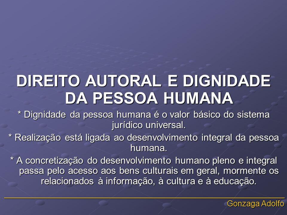 _______________________________________________________________ Gonzaga Adolfo DIREITO AUTORAL E DIGNIDADE DA PESSOA HUMANA * Dignidade da pessoa humana é o valor básico do sistema jurídico universal.