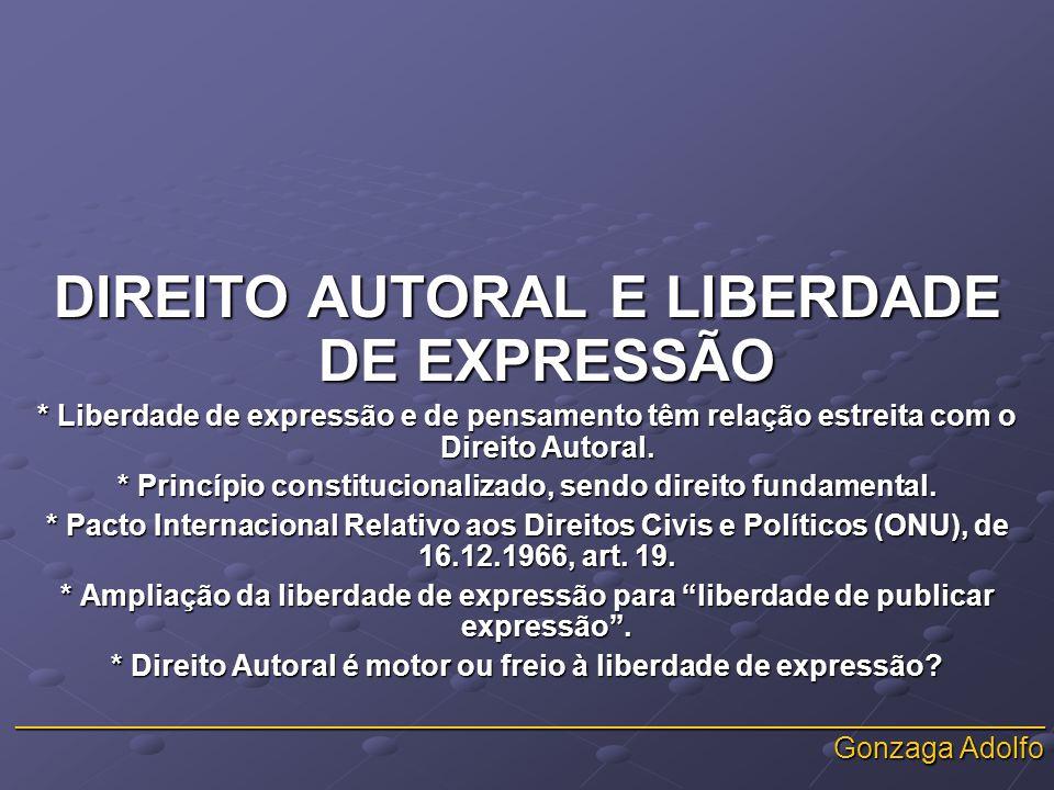 _______________________________________________________________ Gonzaga Adolfo DIREITO AUTORAL E LIBERDADE DE EXPRESSÃO * Liberdade de expressão e de pensamento têm relação estreita com o Direito Autoral.