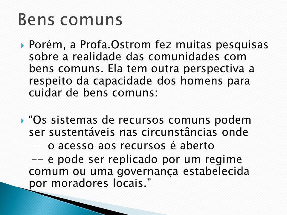 Porém, a Profa.Ostrom fez muitas pesquisas sobre a realidade das comunidades com bens comuns. Ela tem outra perspectiva a respeito da capacidade dos h