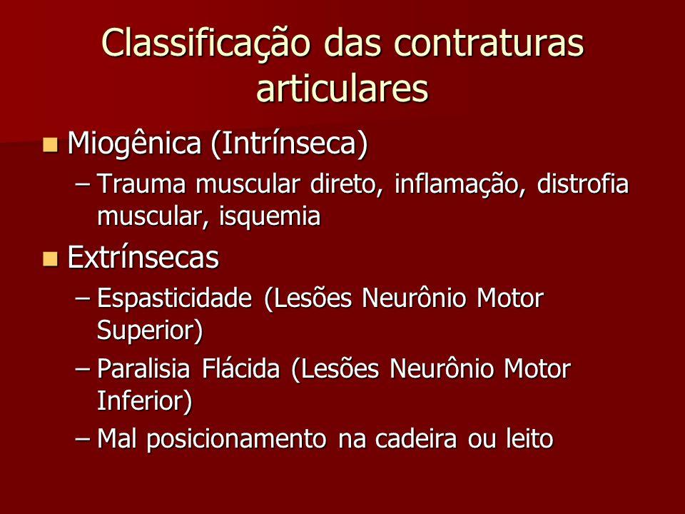 Classificação das contraturas articulares Miogênica (Intrínseca) Miogênica (Intrínseca) –Trauma muscular direto, inflamação, distrofia muscular, isquemia Extrínsecas Extrínsecas –Espasticidade (Lesões Neurônio Motor Superior) –Paralisia Flácida (Lesões Neurônio Motor Inferior) –Mal posicionamento na cadeira ou leito