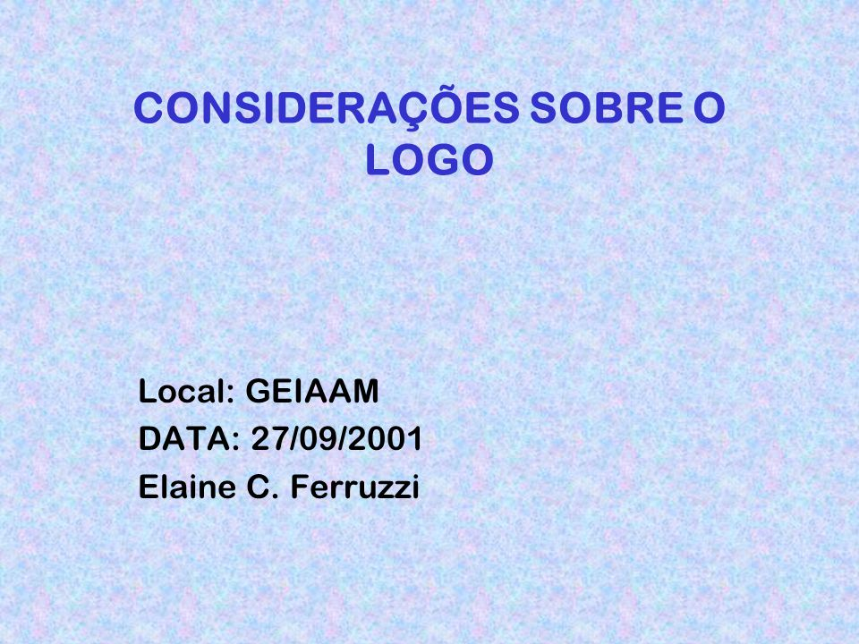 CONSIDERAÇÕES SOBRE O LOGO Local: GEIAAM DATA: 27/09/2001 Elaine C. Ferruzzi