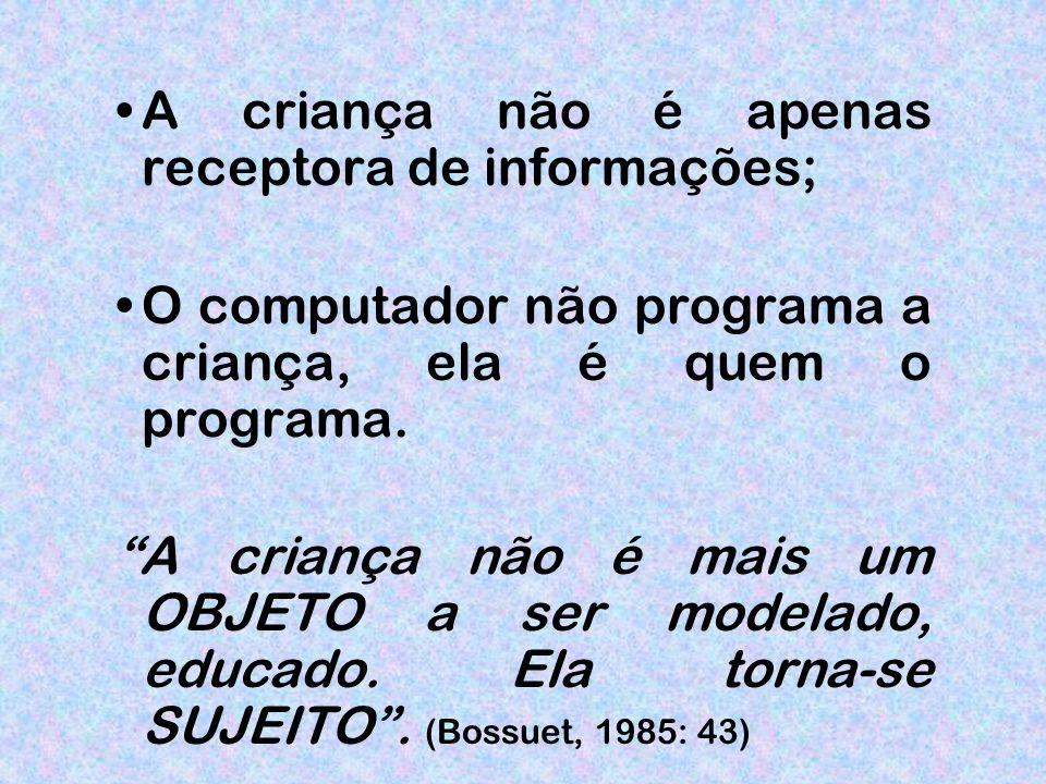 A criança não é apenas receptora de informações; O computador não programa a criança, ela é quem o programa.