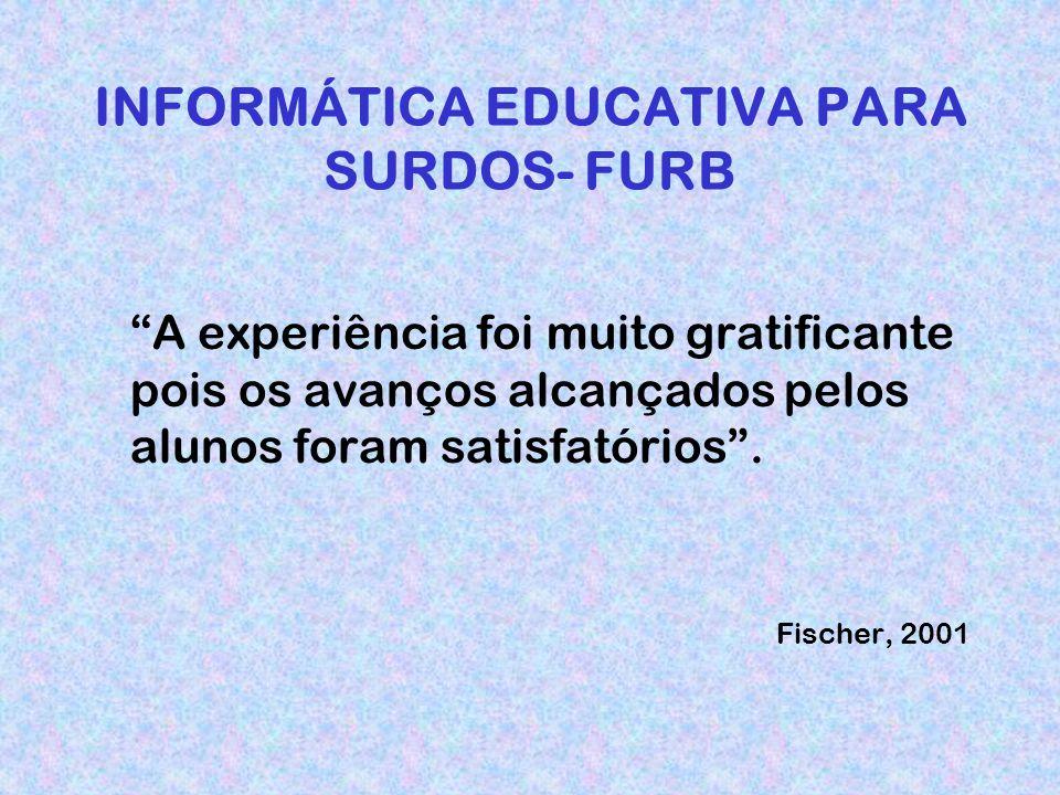 INFORMÁTICA EDUCATIVA PARA SURDOS- FURB A experiência foi muito gratificante pois os avanços alcançados pelos alunos foram satisfatórios.