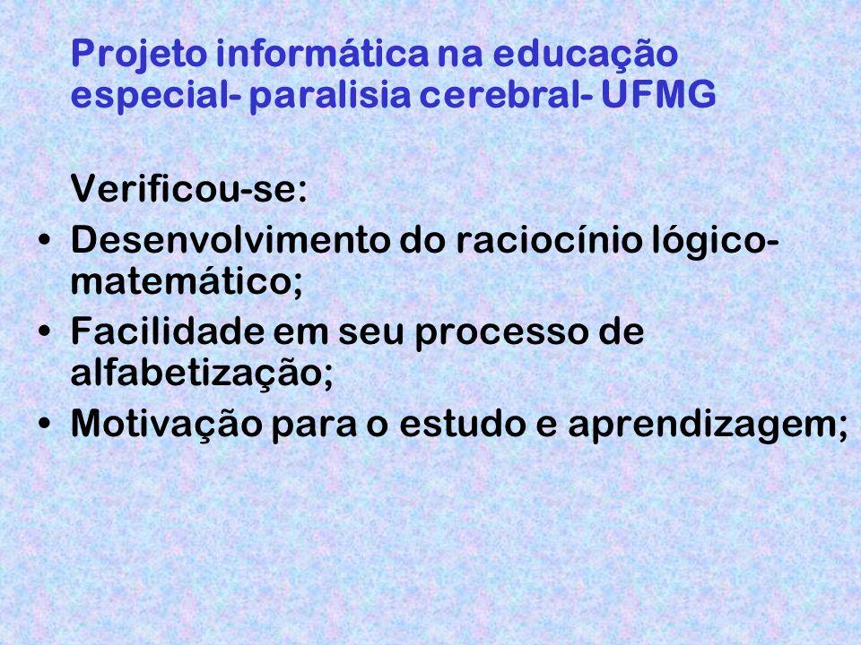 Projeto informática na educação especial- paralisia cerebral- UFMG Verificou-se: Desenvolvimento do raciocínio lógico- matemático; Facilidade em seu processo de alfabetização; Motivação para o estudo e aprendizagem;