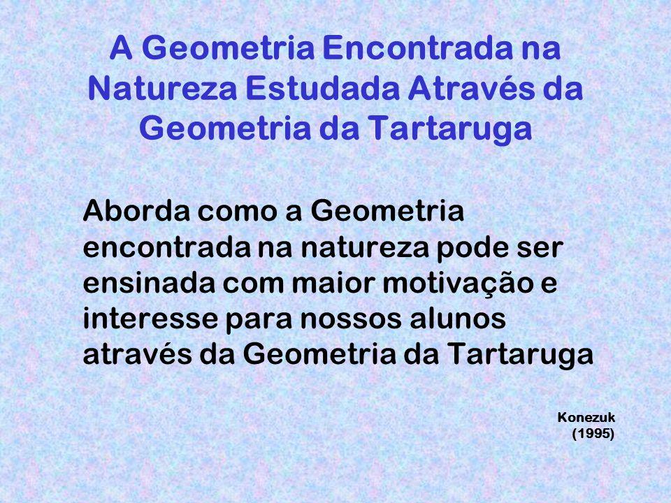 A Geometria Encontrada na Natureza Estudada Através da Geometria da Tartaruga Aborda como a Geometria encontrada na natureza pode ser ensinada com maior motivação e interesse para nossos alunos através da Geometria da Tartaruga Konezuk (1995)