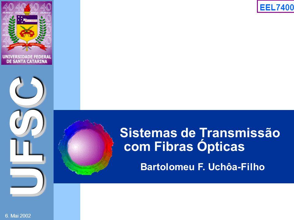 UFSC EEL7400 6. Mai 2002 Bartolomeu F. Uchôa-Filho Sistemas de Transmissão com Fibras Ópticas
