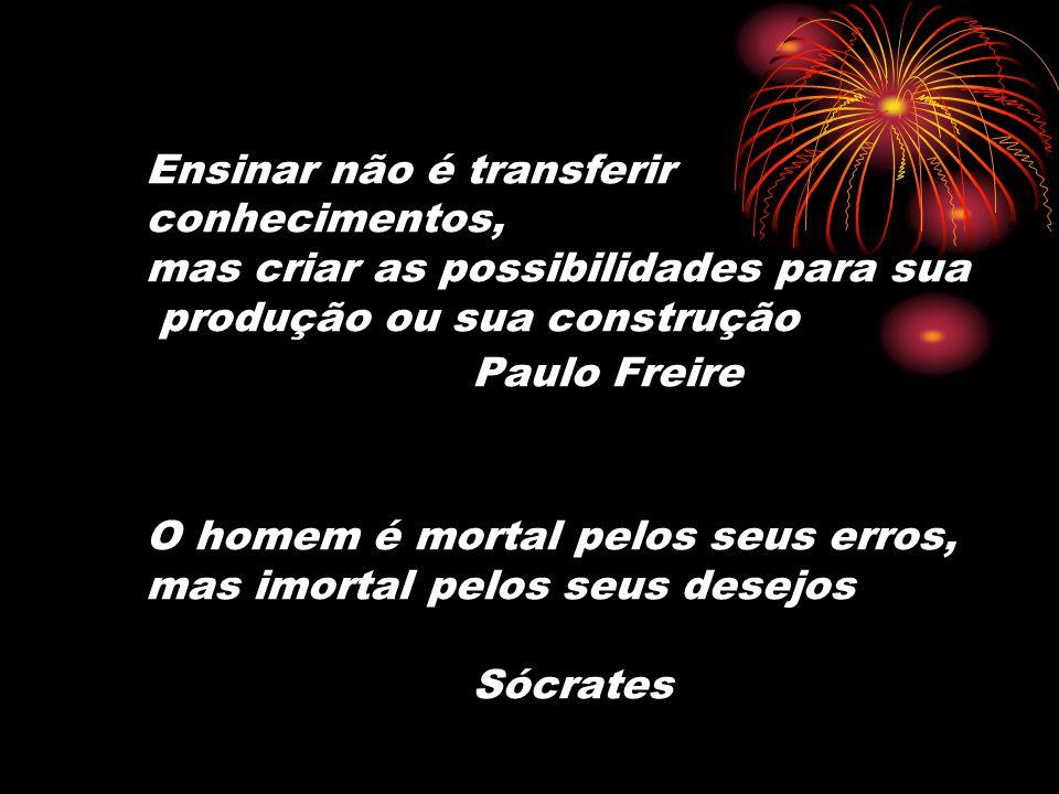 Ensinar não é transferir conhecimentos, mas criar as possibilidades para sua produção ou sua construção Paulo Freire O homem é mortal pelos seus erros